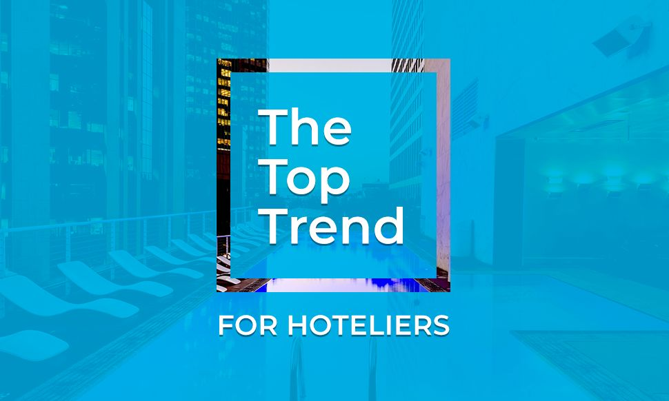 The top trends for hoteliers to focus on